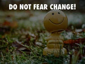 Do Not Fear Change!